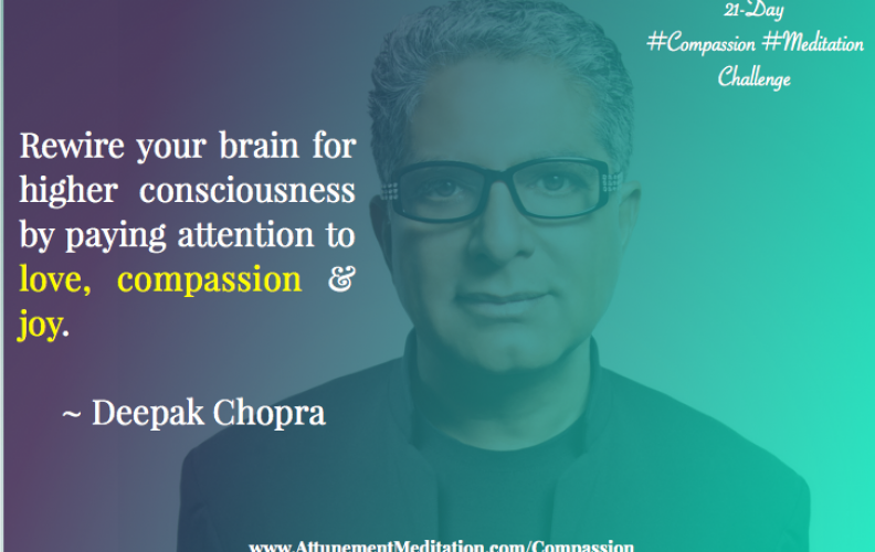 Day 7:  Deepak Chopra ~ Rewire your brain with compassion, joy & love